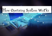 What is an operating system and how operating system works?